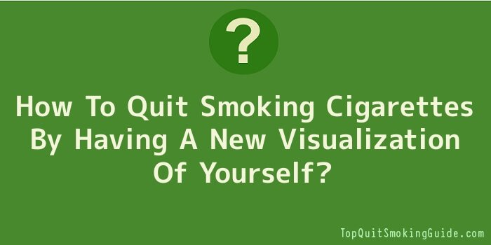 How To Quit Smoking Cigarettes By Having A New Visualization Of Yourself