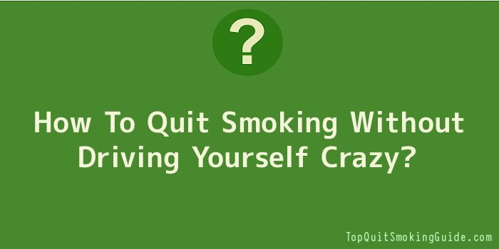 How To Quit Smoking Without Driving Yourself Crazy